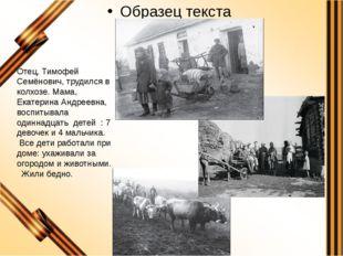 Отец, Тимофей Семёнович, трудился в колхозе. Мама, Екатерина Андреевна, восп