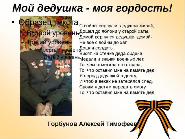 Мой дедушка - моя гордость! Горбунов Алексей Тимофеевич С войны вернулся деду...