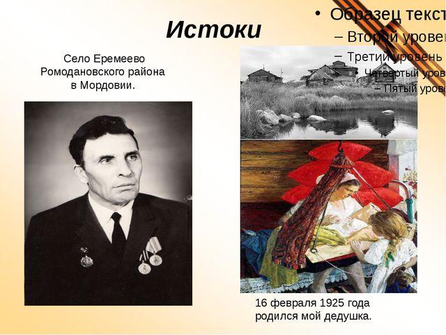 Истоки 16 февраля 1925 года родился мой дедушка. Село Еремеево Ромодановского...