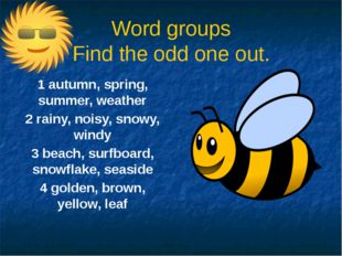 Word groups Find the odd one out. 1 autumn, spring, summer, weather 2 rainy,