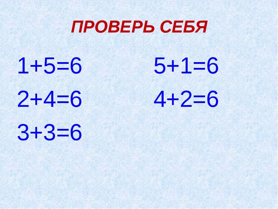 ПРОВЕРЬ СЕБЯ 1+5=6 5+1=6 2+4=6 4+2=6 3+3=6