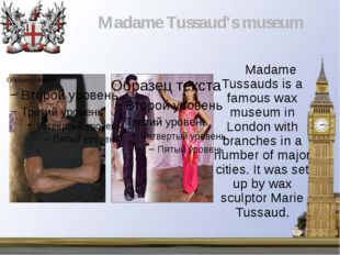 Madame Tussauds is a famous wax museum in London with branches in a number o