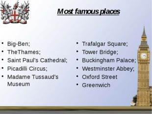 Most famous places Big-Ben; TheThames; Saint Paul's Cathedral; Picadilli Circ