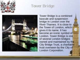Tower Bridge is a combined bascule and suspension bridge in London over the R