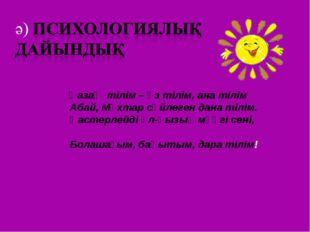 Қазақ тілім – өз тілім, ана тілім Абай, Мұхтар сөйлеген дана тілім. Қастерле