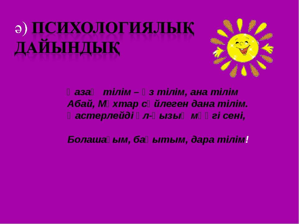 Қазақ тілім – өз тілім, ана тілім Абай, Мұхтар сөйлеген дана тілім. Қастерле...