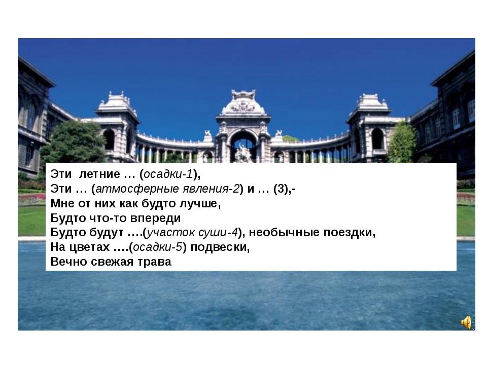 Эти летние … (осадки-1), Эти … (атмосферные явления-2) и … (3),- Мне от них к...