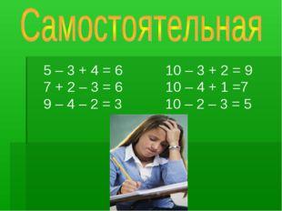 5 – 3 + 4 = 6 10 – 3 + 2 = 9 7 + 2 – 3 = 6 10 – 4 + 1 =7 9 – 4 – 2 = 3 10 –