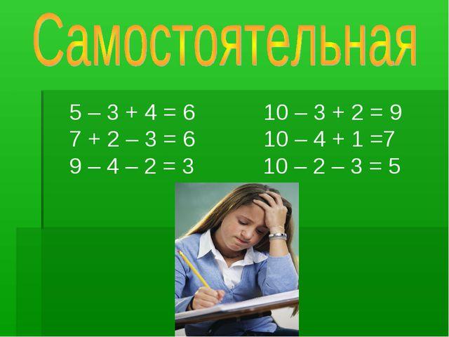 5 – 3 + 4 = 6 10 – 3 + 2 = 9 7 + 2 – 3 = 6 10 – 4 + 1 =7 9 – 4 – 2 = 3 10 –...