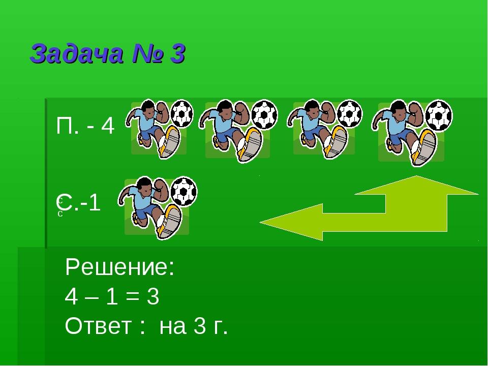 Задача № 3 П. - 4 сс С.-1 Решение: 4 – 1 = 3 Ответ : на 3 г.