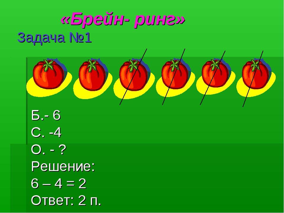 «Брейн- ринг» Задача №1 Б.- 6 С. -4 О. - ? Решение: 6 – 4 = 2 Ответ: 2 п.