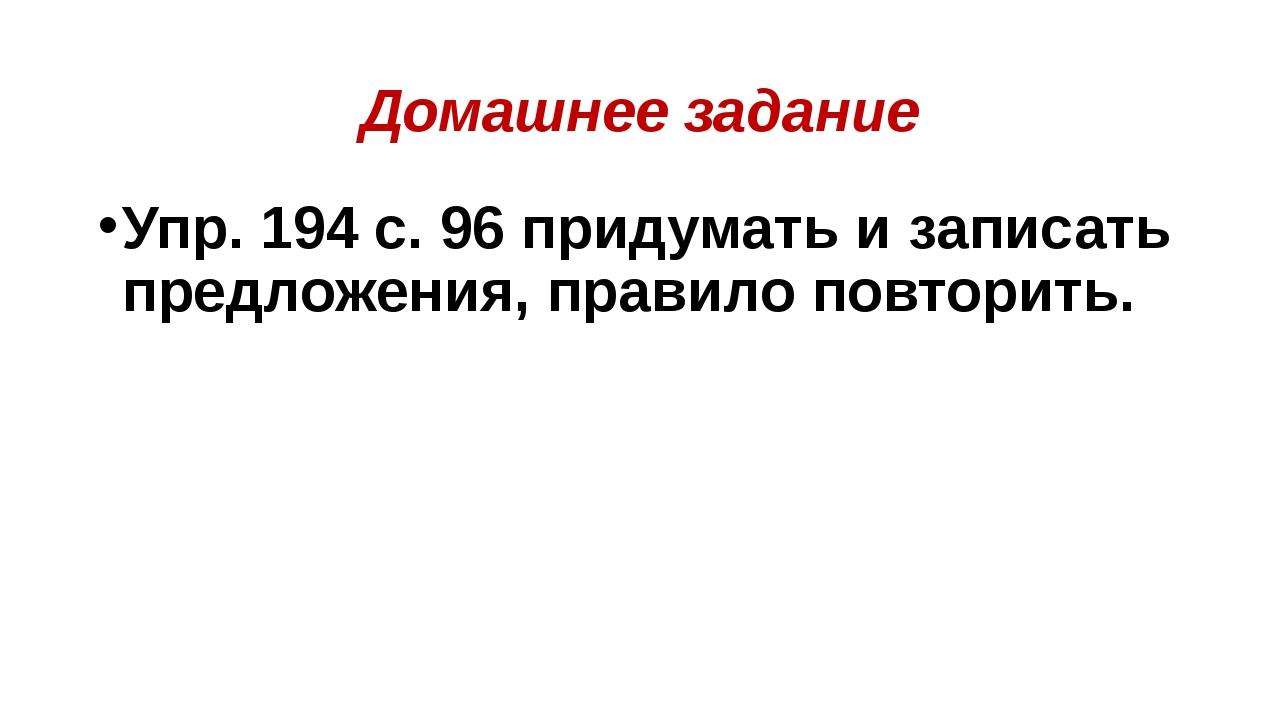 Домашнее задание Упр. 194 с. 96 придумать и записать предложения, правило пов...