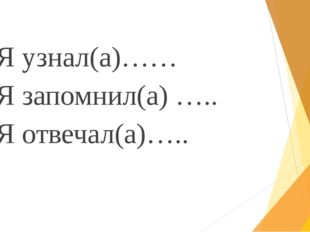 Я узнал(а)…… Я запомнил(а) ….. Я отвечал(а)…..