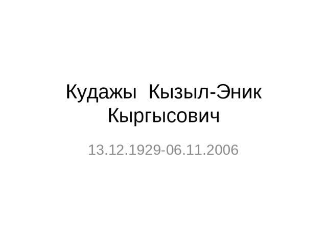 Кудажы Кызыл-Эник Кыргысович 13.12.1929-06.11.2006