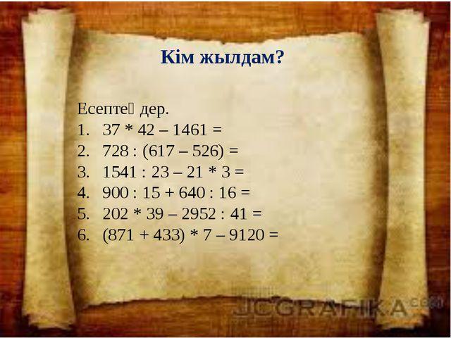 Кім жылдам? Есептеңдер. 37 * 42 – 1461 = 728 : (617 – 526) = 1541 : 23 – 21 *...
