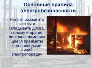 Основные правила электробезопасности Нельзя разжигать костры и складывать дро