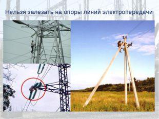 Нельзя залезать на опоры линий электропередачи