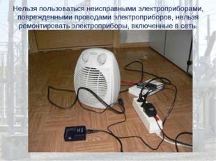 Нельзя пользоваться неисправными электроприборами, поврежденными проводами эл