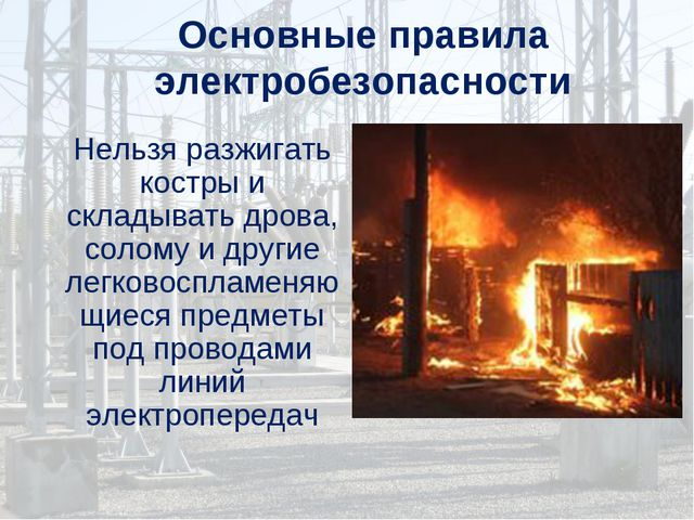Основные правила электробезопасности Нельзя разжигать костры и складывать дро...