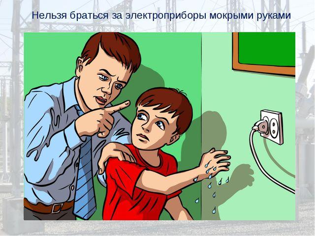 Нельзя браться за электроприборы мокрыми руками