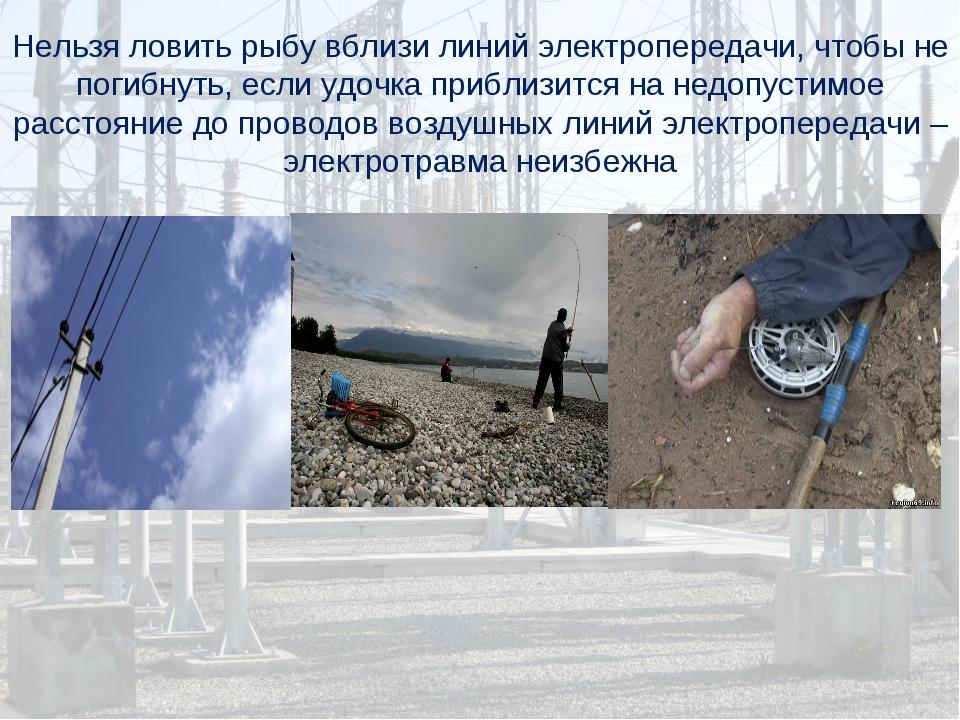 Нельзя ловить рыбу вблизи линий электропередачи, чтобы не погибнуть, если удо...