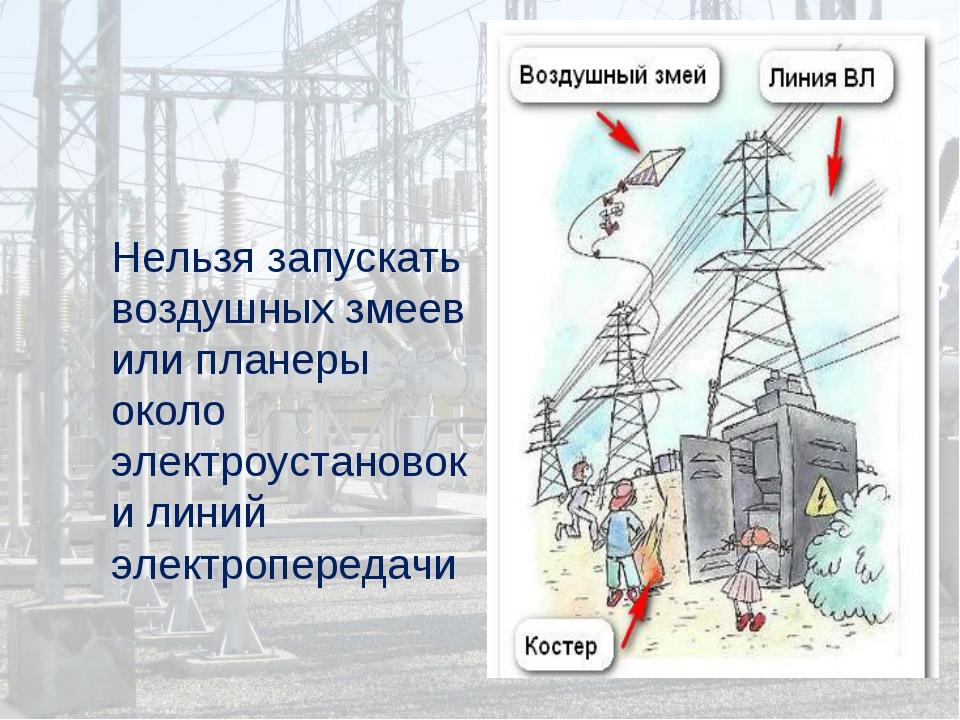 Нельзя запускать воздушных змеев или планеры около электроустановок и линий э...