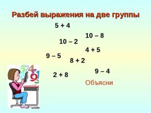 Разбей выражения на две группы Объясни 9 – 5 5 + 4 4 + 5 8 + 2 9 – 4 10 – 8 1