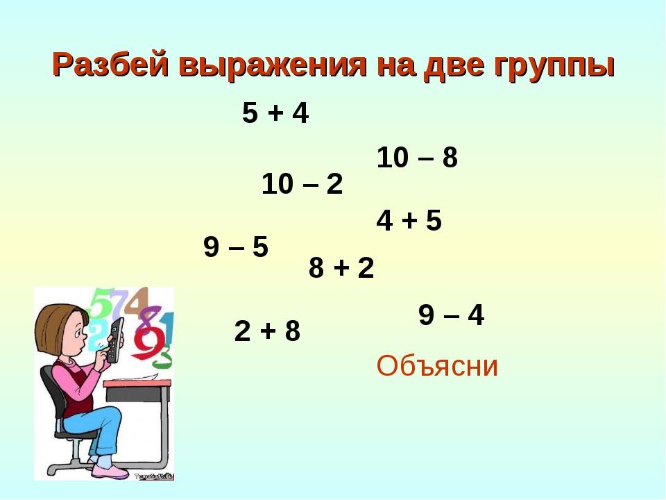 Разбей выражения на две группы Объясни 9 – 5 5 + 4 4 + 5 8 + 2 9 – 4 10 – 8 1...