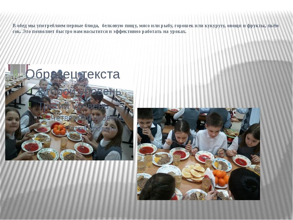 В обед мы употребляем первые блюда, белковую пищу, мясо или рыбу, горошек или...