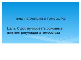 Цель: Сформулировать основные понятия регуляции и гомеостаза Тема: РЕГУЛЯЦИЯ
