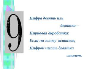 Цифра девять иль девятка – Цирковая акробатка: Если на голову встанет, Цифрой