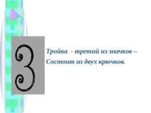 Тройка - третий из значков – Состоит из двух крючков.