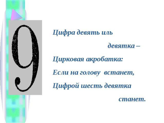 Цифра девять иль девятка – Цирковая акробатка: Если на голову встанет, Цифрой...