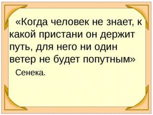 «Когда человек не знает, к какой пристани он держит путь, для него ни оди