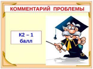 КОММЕНТАРИЙ ПРОБЛЕМЫ К2 – 1 балл