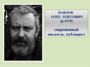ПАВЛОВ ОЛЕГ ОЛЕГОВИЧ (р.1970) современный писатель, публицист