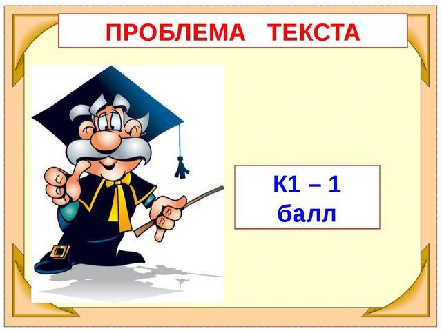 ПРОБЛЕМА ТЕКСТА К1 – 1 балл