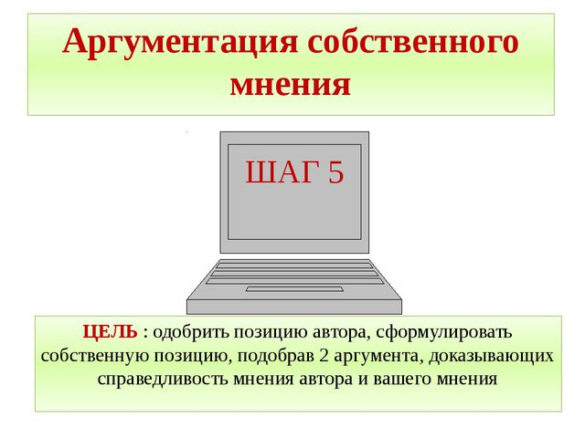 ШАГ 5 Аргументация собственного мнения ЦЕЛЬ : одобрить позицию автора, сформу...