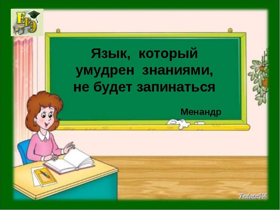 Язык, который умудрен знаниями, не будет запинаться Менандр