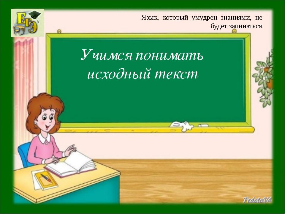 Учимся понимать исходный текст Язык, который умудрен знаниями, не будет запин...
