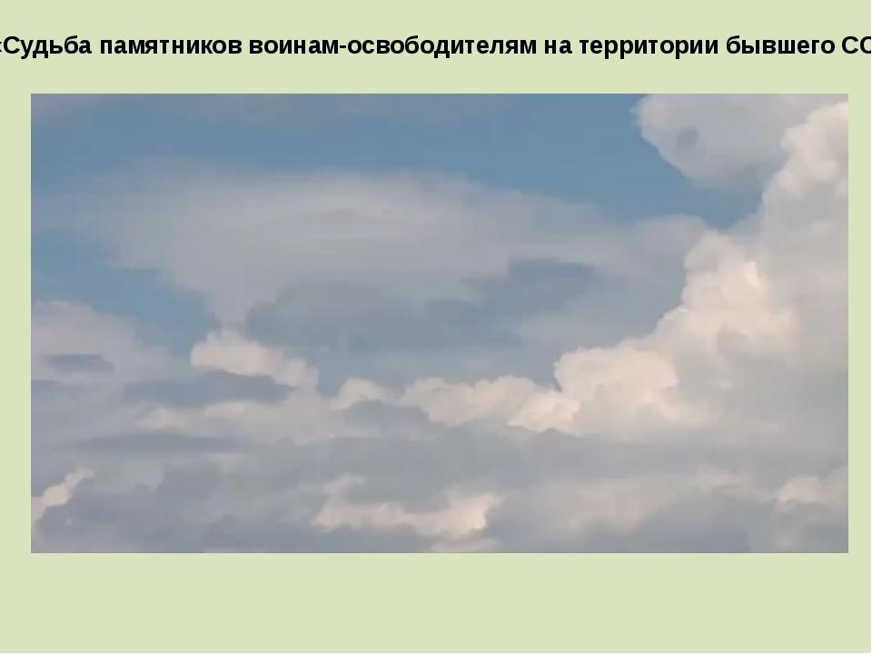«Судьба памятников воинам-освободителям на территории бывшего СССР»
