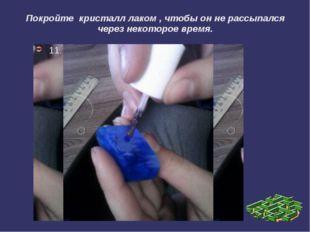 Покройте кристалл лаком , чтобы он не рассыпался через некоторое время. 11.