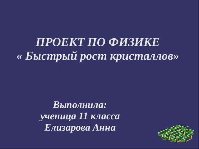 ПРОЕКТ ПО ФИЗИКЕ « Быстрый рост кристаллов» Выполнила: ученица 11 класса Елиз...