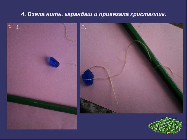 4. Взяла нить, карандаш и привязала кристаллик. 1. 2.