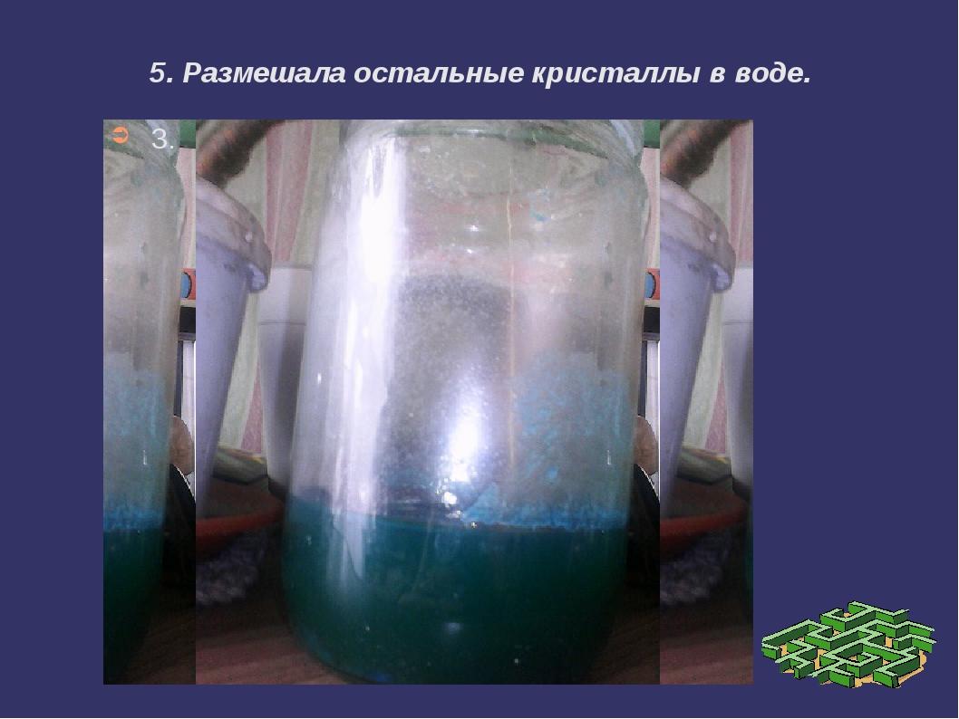 5. Размешала остальные кристаллы в воде. 3.
