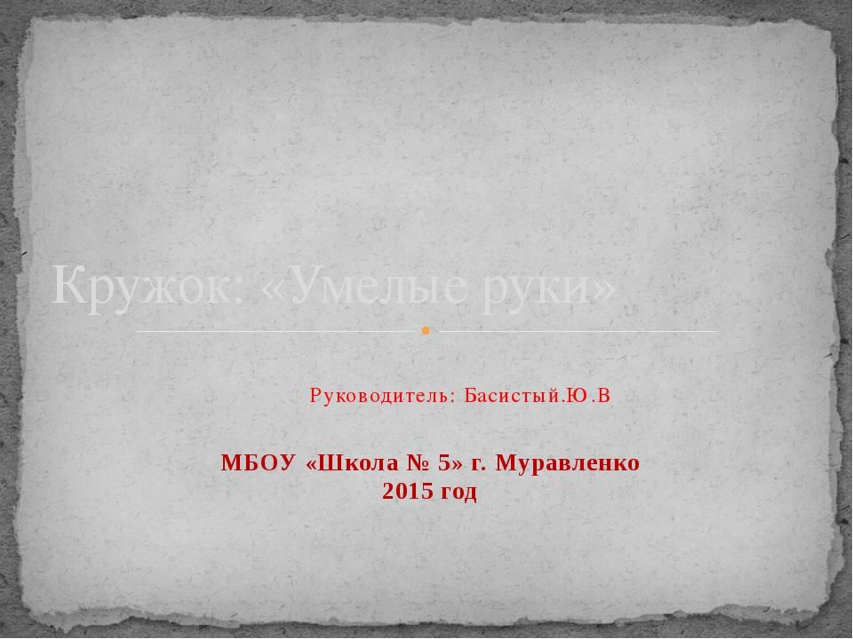Руководитель: Басистый.Ю.В МБОУ «Школа № 5» г. Муравленко 2015 год Кр...