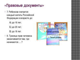 «Правовые документы» 7. Ребенком считается каждый житель Российской Федерации