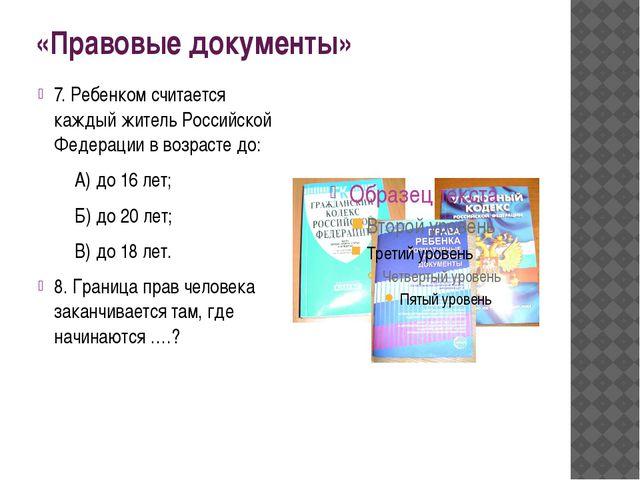 «Правовые документы» 7. Ребенком считается каждый житель Российской Федерации...
