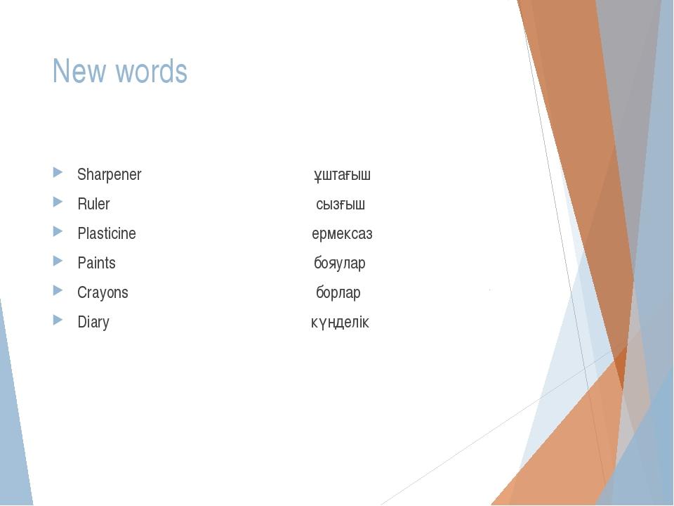 New words Sharpener ұштағыш Ruler сызғыш Plasticine ермексаз Paints бояулар C...