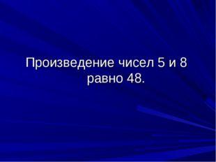 Произведение чисел 5 и 8 равно 48.